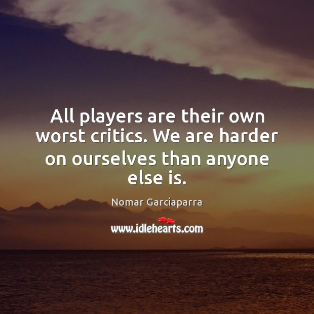 Nomar Garciaparra Picture Quote image saying: All players are their own worst critics. We are harder on ourselves than anyone else is.