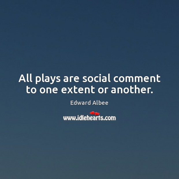 All plays are social comment to one extent or another. Edward Albee Picture Quote