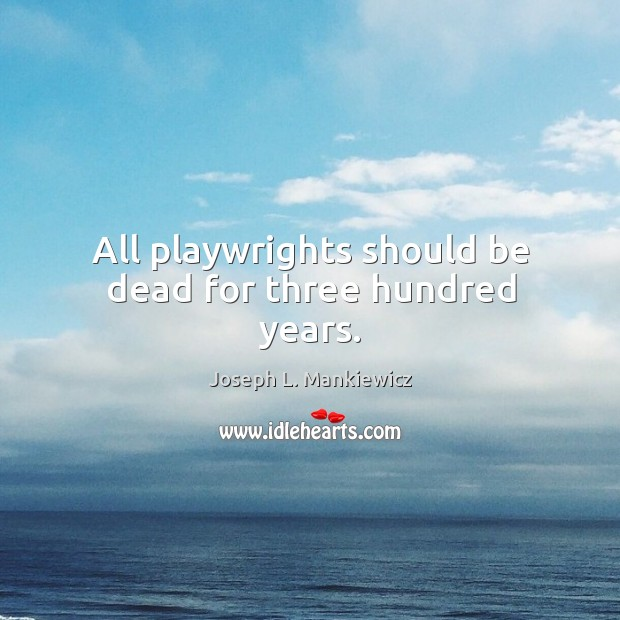 All playwrights should be dead for three hundred years. Joseph L. Mankiewicz Picture Quote