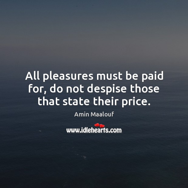 Image, All pleasures must be paid for, do not despise those that state their price.