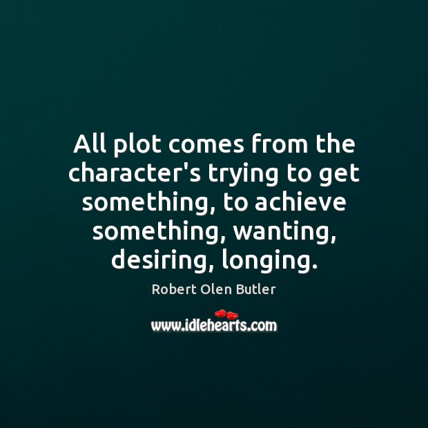 All plot comes from the character's trying to get something, to achieve Image