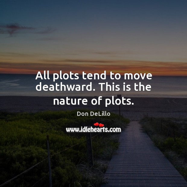 All plots tend to move deathward. This is the nature of plots. Don DeLillo Picture Quote