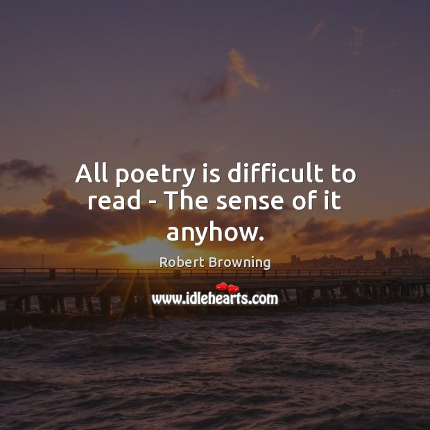 Image, All poetry is difficult to read – The sense of it anyhow.