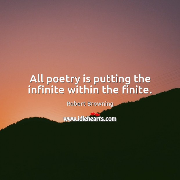 All poetry is putting the infinite within the finite. Robert Browning Picture Quote