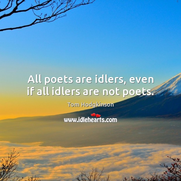All poets are idlers, even if all idlers are not poets. Tom Hodgkinson Picture Quote