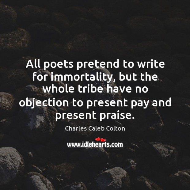 All poets pretend to write for immortality, but the whole tribe have Image