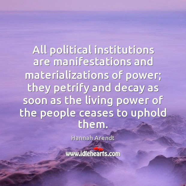 All political institutions are manifestations and materializations of power; they petrify and Image