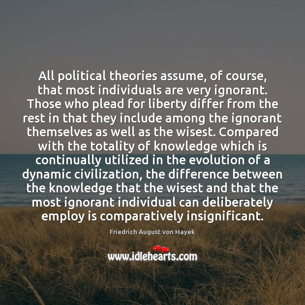 All political theories assume, of course, that most individuals are very ignorant. Friedrich August von Hayek Picture Quote