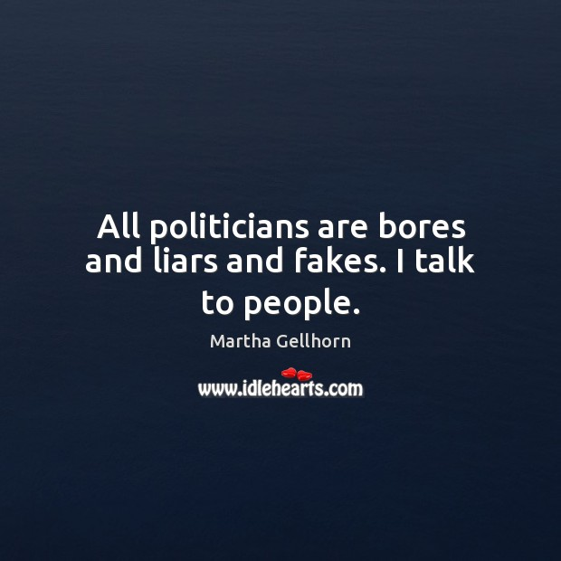 All politicians are bores and liars and fakes. I talk to people. Image