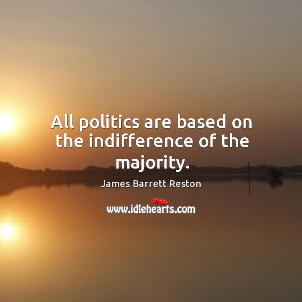 All politics are based on the indifference of the majority. James Barrett Reston Picture Quote
