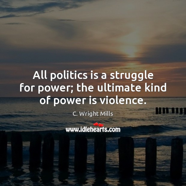 All politics is a struggle for power; the ultimate kind of power is violence. C. Wright Mills Picture Quote