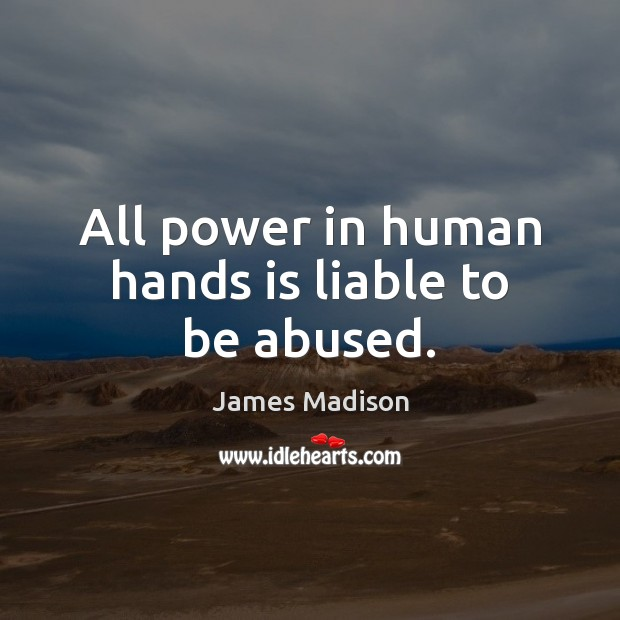All power in human hands is liable to be abused. James Madison Picture Quote