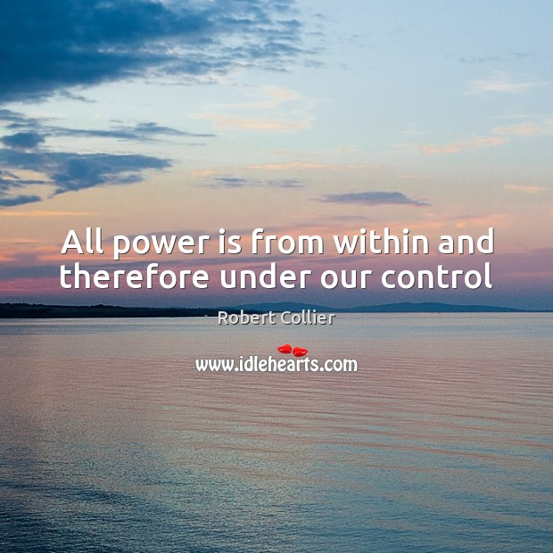 All power is from within and therefore under our control Robert Collier Picture Quote