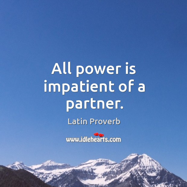 Image, All power is impatient of a partner.