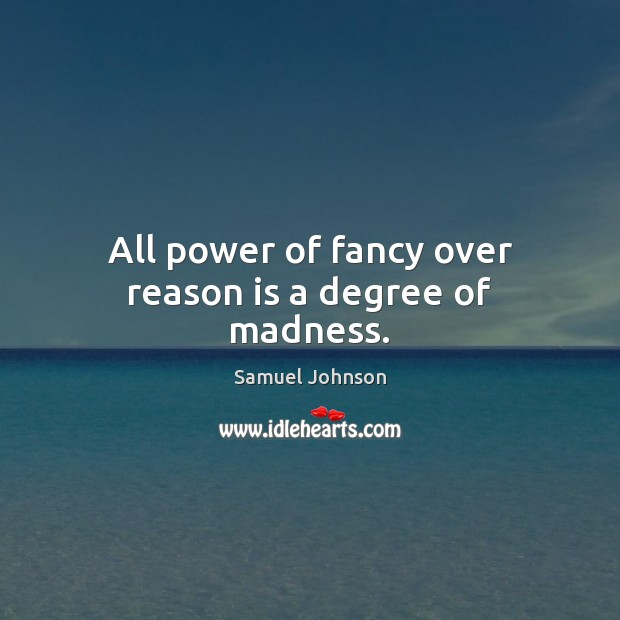 Image, All power of fancy over reason is a degree of madness.