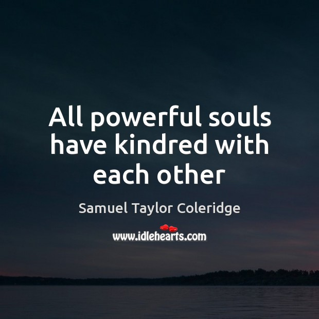 All powerful souls have kindred with each other Samuel Taylor Coleridge Picture Quote