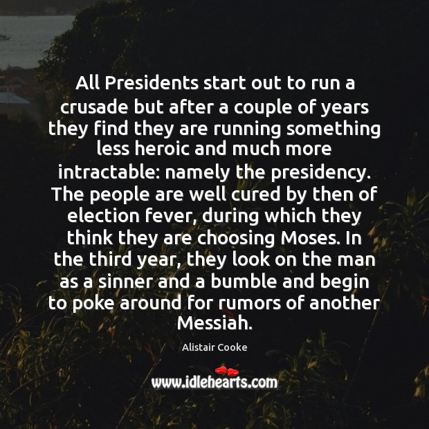 All Presidents start out to run a crusade but after a couple Alistair Cooke Picture Quote