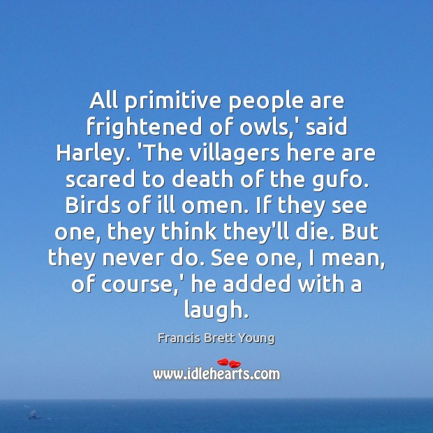 All primitive people are frightened of owls,' said Harley. 'The villagers Image