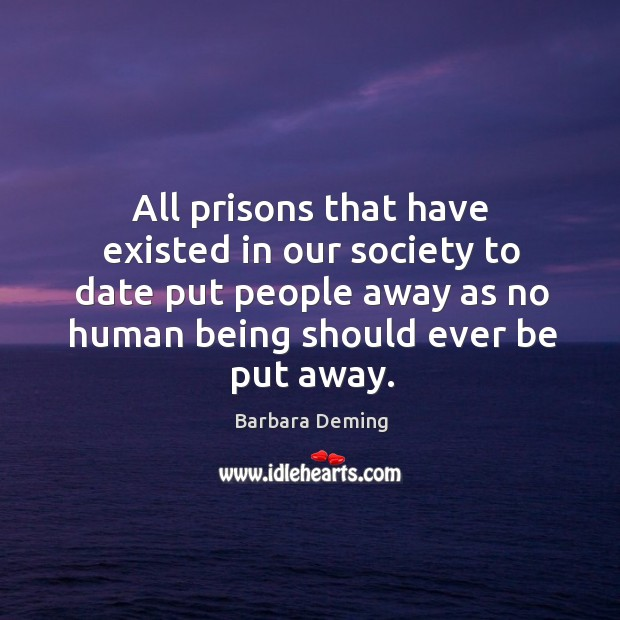 All prisons that have existed in our society to date put people away as no human being Image