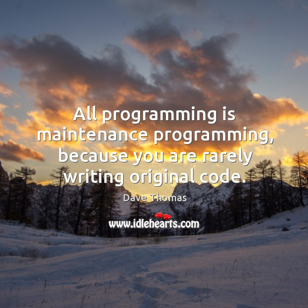 All programming is maintenance programming, because you are rarely writing original code. Dave Thomas Picture Quote