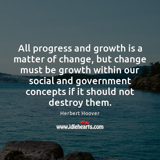 All progress and growth is a matter of change, but change must Herbert Hoover Picture Quote
