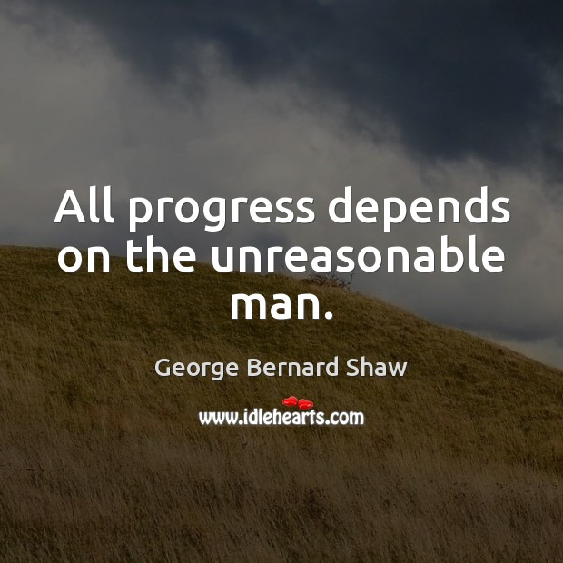 Image, All progress depends on the unreasonable man.
