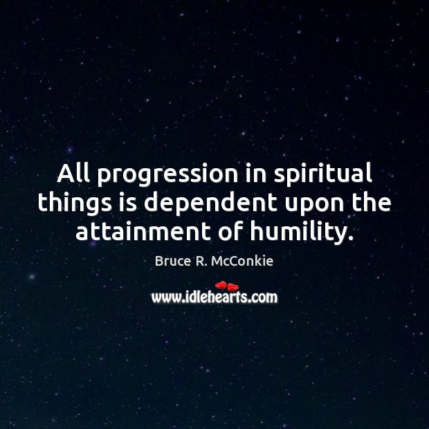 All progression in spiritual things is dependent upon the attainment of humility. Humility Quotes Image