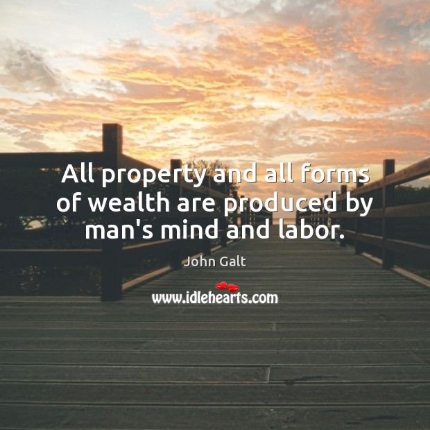 All property and all forms of wealth are produced by man's mind and labor. Image