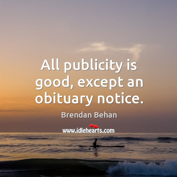 All publicity is good, except an obituary notice. Publicity Quotes Image