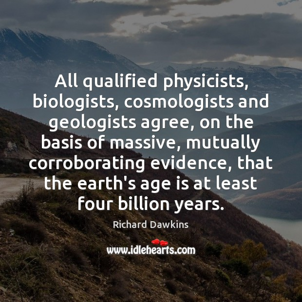 All qualified physicists, biologists, cosmologists and geologists agree, on the basis of Image