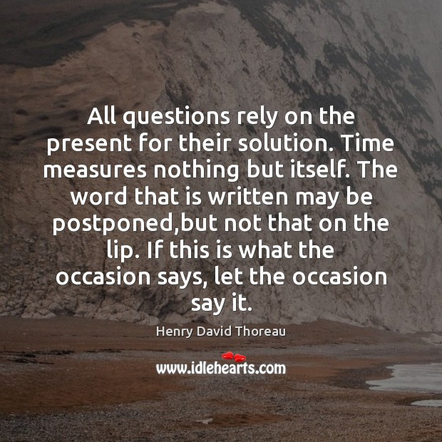 All questions rely on the present for their solution. Time measures nothing Henry David Thoreau Picture Quote