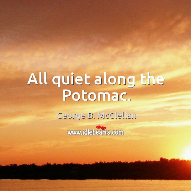 All quiet along the potomac. George B. McClellan Picture Quote