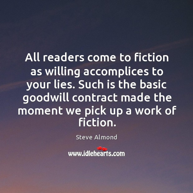 All readers come to fiction as willing accomplices to your lies. Such Steve Almond Picture Quote