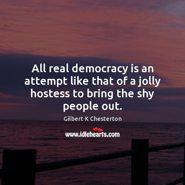 All real democracy is an attempt like that of a jolly hostess to bring the shy people out. Democracy Quotes Image