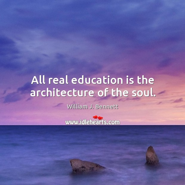 All real education is the architecture of the soul. William J. Bennett Picture Quote