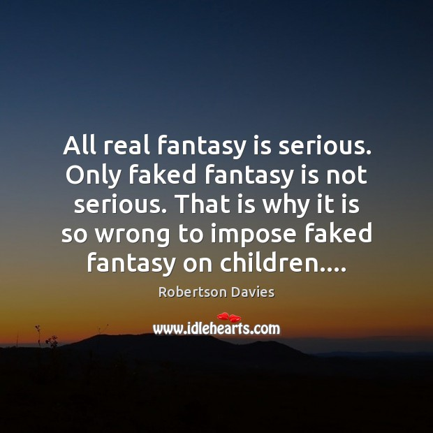 All real fantasy is serious. Only faked fantasy is not serious. That Image