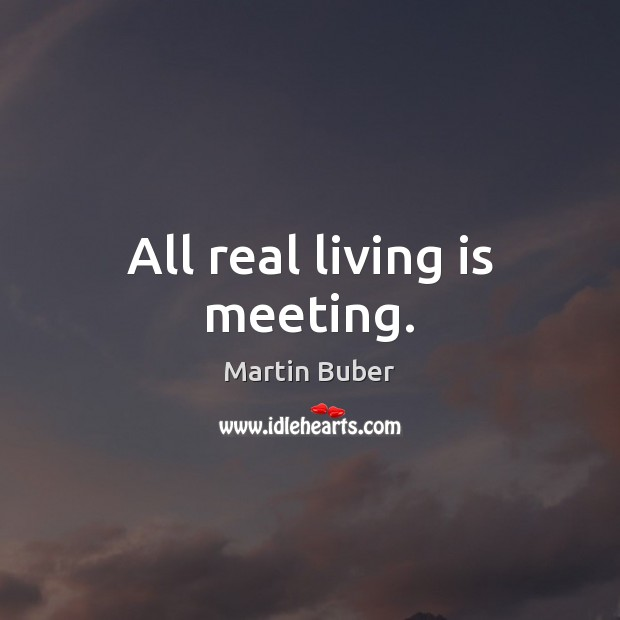 All real living is meeting. Martin Buber Picture Quote