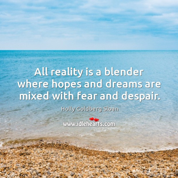 All reality is a blender where hopes and dreams are mixed with fear and despair. Image