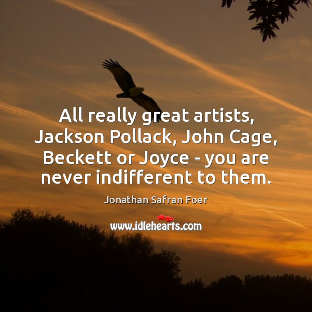 All really great artists, Jackson Pollack, John Cage, Beckett or Joyce – Jonathan Safran Foer Picture Quote