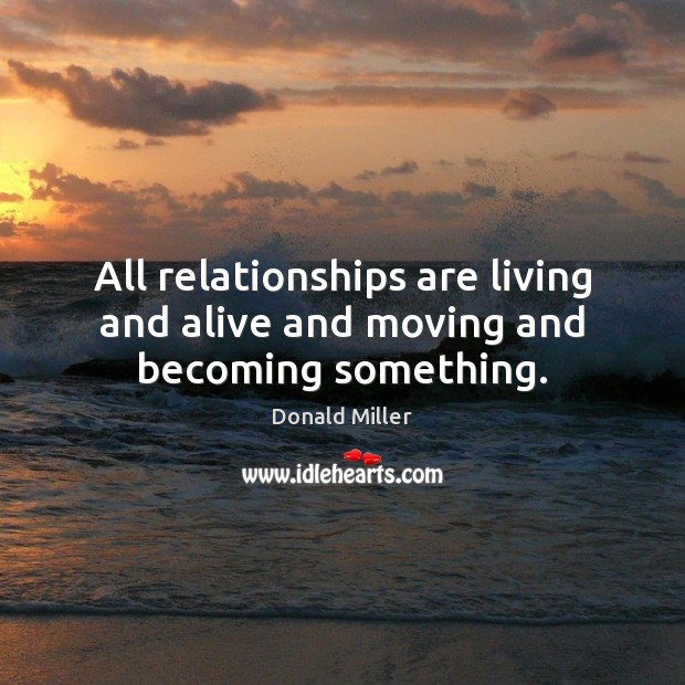 Image, All relationships are living and alive and moving and becoming something.