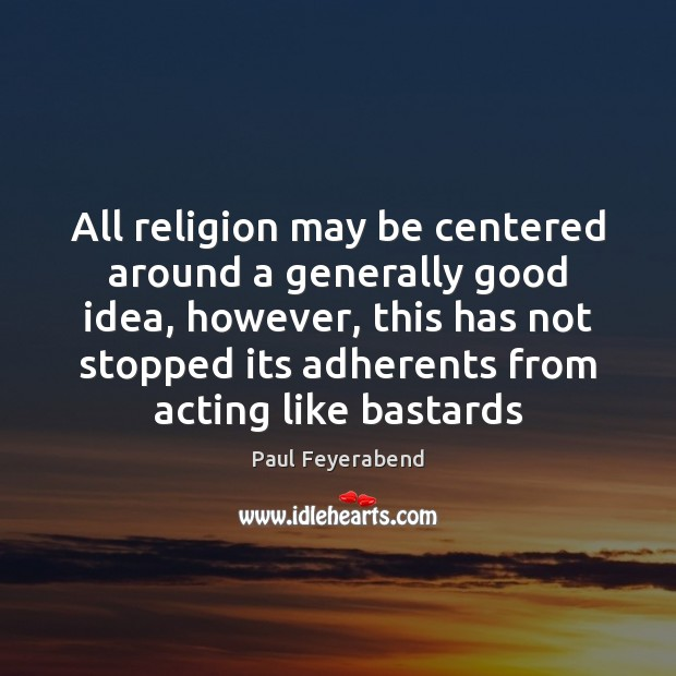All religion may be centered around a generally good idea, however, this Paul Feyerabend Picture Quote