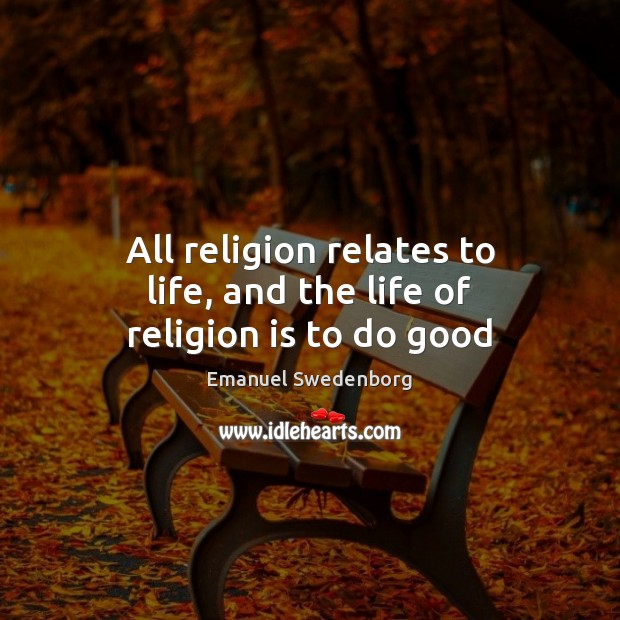 All religion relates to life, and the life of religion is to do good Emanuel Swedenborg Picture Quote