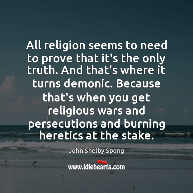 All religion seems to need to prove that it's the only truth. John Shelby Spong Picture Quote
