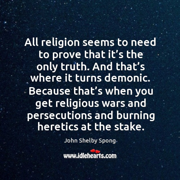All religion seems to need to prove that it's the only truth. And that's where it turns demonic. Image