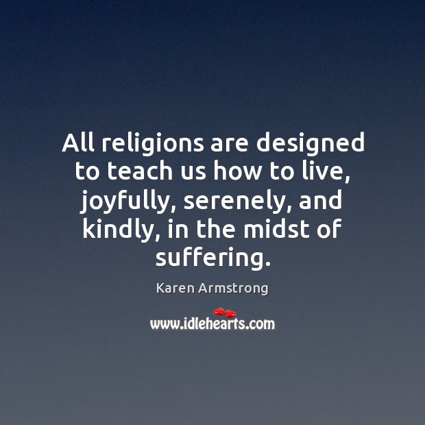 All religions are designed to teach us how to live, joyfully, serenely, Karen Armstrong Picture Quote