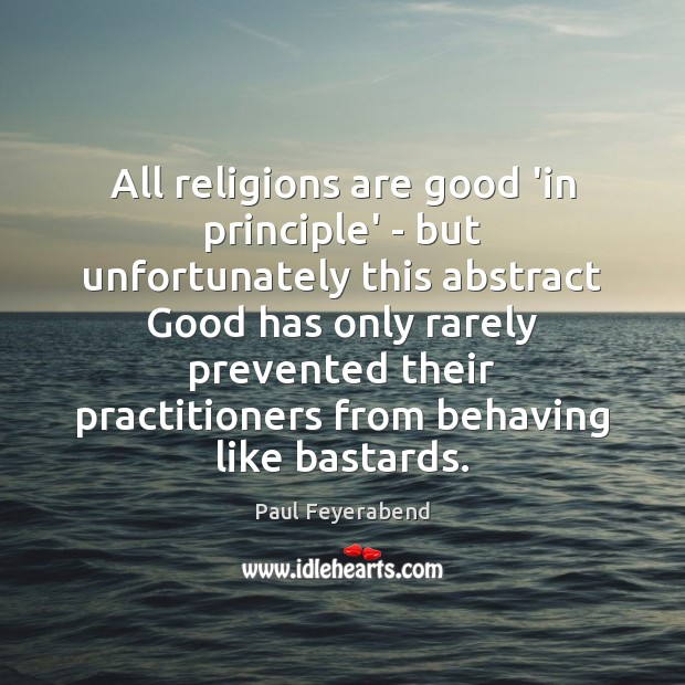All religions are good 'in principle' – but unfortunately this abstract Good Paul Feyerabend Picture Quote