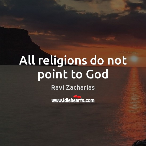 All religions do not point to God Ravi Zacharias Picture Quote