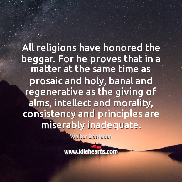 All religions have honored the beggar. For he proves that in a Image