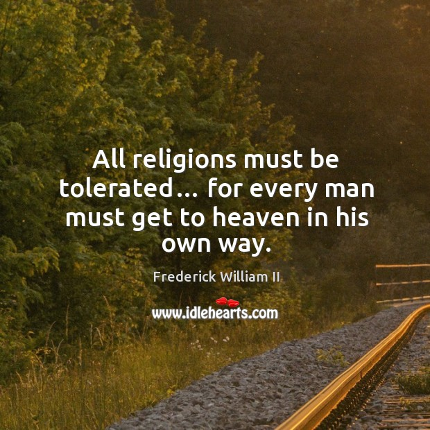 All religions must be tolerated… for every man must get to heaven in his own way. Image