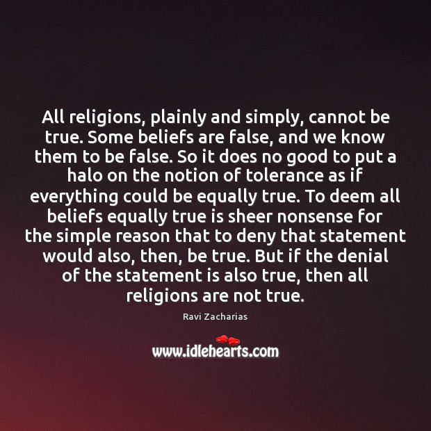 All religions, plainly and simply, cannot be true. Some beliefs are false, Ravi Zacharias Picture Quote